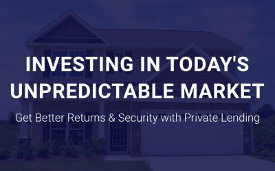How To Invest In Today's Unpredictable Market: Better Returns and Security with Private Lending